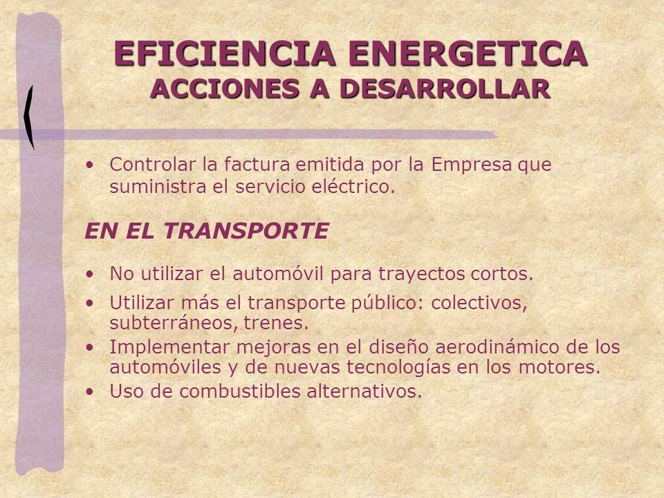 EFICIENCIA ENERGETICA ACCIONES A DESARROLLAR Controlar la factura emitida por la Empresa que suministra el servicio eléctrico. EN EL TRANSPORTE No uti