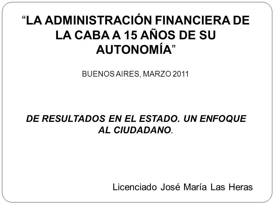 LA ADMINISTRACIÓN FINANCIERA DE LA CABA A 15 AÑOS DE SU AUTONOMÍA BUENOS AIRES, MARZO 2011 DE RESULTADOS EN EL ESTADO. UN ENFOQUE AL CIUDADANO. Licenc