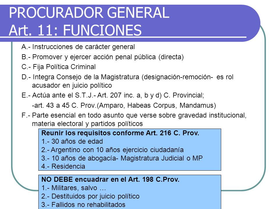 PROCURADOR GENERAL Art. 11: FUNCIONES A.- Instrucciones de carácter general B.- Promover y ejercer acción penal pública (directa) C.- Fija Política Cr