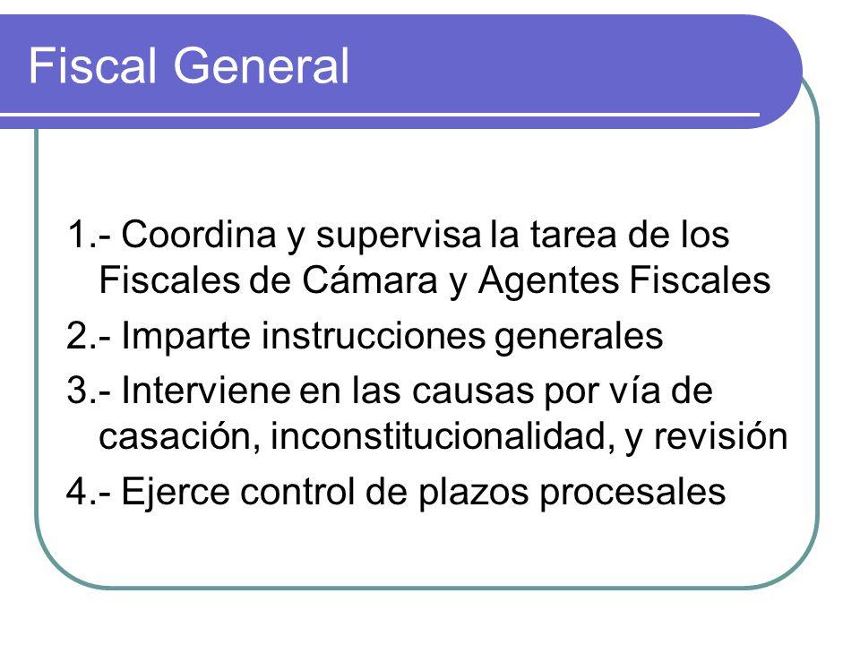 Fiscal General 1.- Coordina y supervisa la tarea de los Fiscales de Cámara y Agentes Fiscales 2.- Imparte instrucciones generales 3.- Interviene en la