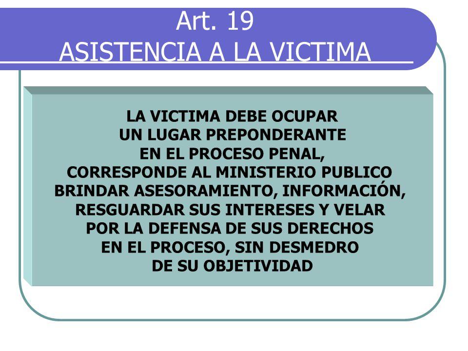 Art. 19 ASISTENCIA A LA VICTIMA LA VICTIMA DEBE OCUPAR UN LUGAR PREPONDERANTE EN EL PROCESO PENAL, CORRESPONDE AL MINISTERIO PUBLICO BRINDAR ASESORAMI