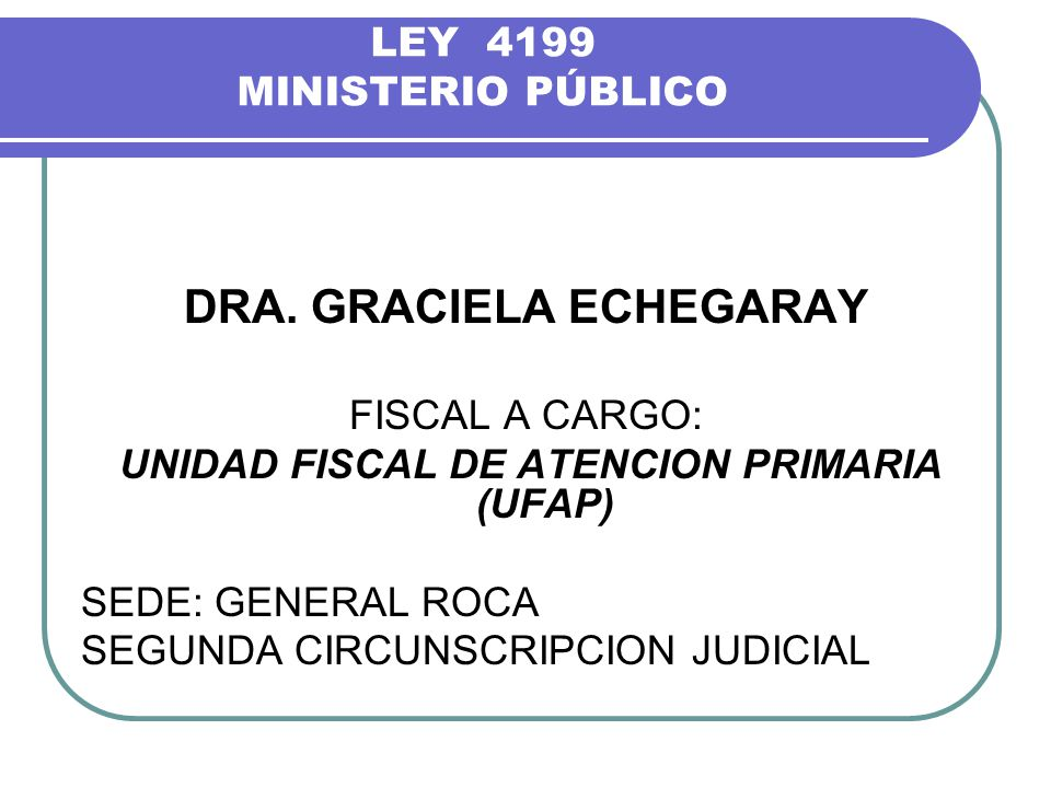 LEY 4199 MINISTERIO PÚBLICO DRA. GRACIELA ECHEGARAY FISCAL A CARGO: UNIDAD FISCAL DE ATENCION PRIMARIA (UFAP) SEDE: GENERAL ROCA SEGUNDA CIRCUNSCRIPCI