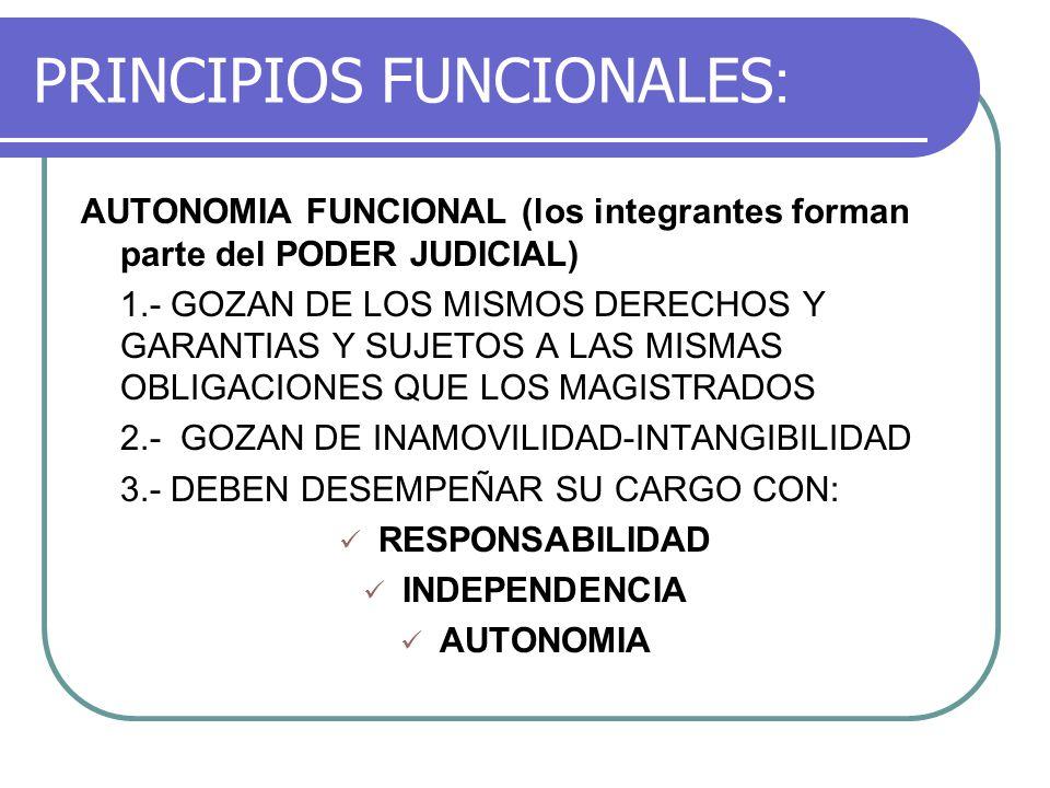 PRINCIPIOS FUNCIONALES : AUTONOMIA FUNCIONAL (los integrantes forman parte del PODER JUDICIAL) 1.- GOZAN DE LOS MISMOS DERECHOS Y GARANTIAS Y SUJETOS