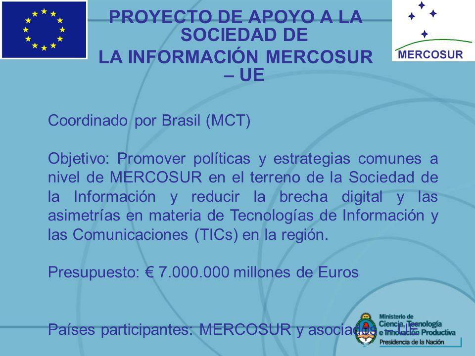 PROYECTO DE APOYO A LA SOCIEDAD DE LA INFORMACIÓN MERCOSUR – UE Coordinado por Brasil (MCT) Objetivo: Promover políticas y estrategias comunes a nivel