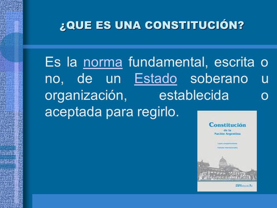 ¿QUE ES UNA CONSTITUCIÓN? Es la norma fundamental, escrita o no, de un Estado soberano u organización, establecida o aceptada para regirlo.normaEstado