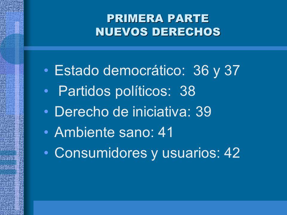 PRIMERA PARTE NUEVOS DERECHOS Estado democrático: 36 y 37 Partidos políticos: 38 Derecho de iniciativa: 39 Ambiente sano: 41 Consumidores y usuarios: