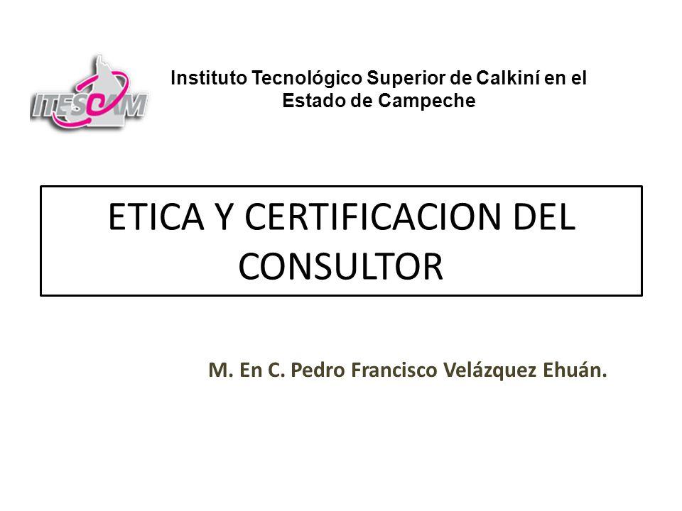 ETICA Y CERTIFICACION DEL CONSULTOR M. En C. Pedro Francisco Velázquez Ehuán. Instituto Tecnológico Superior de Calkiní en el Estado de Campeche