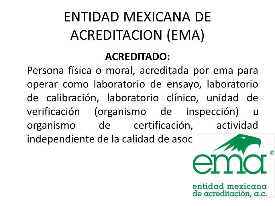ENTIDAD MEXICANA DE ACREDITACION (EMA) ACREDITADO: Persona física o moral, acreditada por ema para operar como laboratorio de ensayo, laboratorio de c
