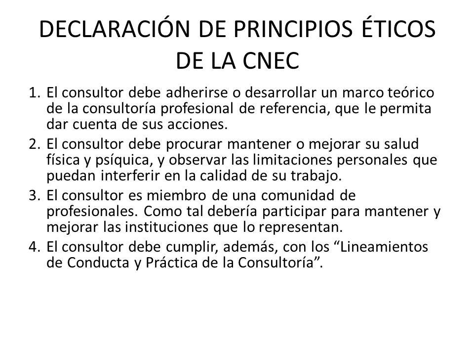 DECLARACIÓN DE PRINCIPIOS ÉTICOS DE LA CNEC 1.El consultor debe adherirse o desarrollar un marco teórico de la consultoría profesional de referencia,