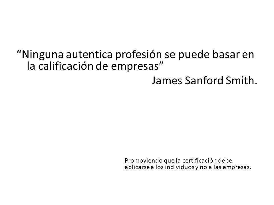 Ninguna autentica profesión se puede basar en la calificación de empresas James Sanford Smith. Promoviendo que la certificación debe aplicarse a los i