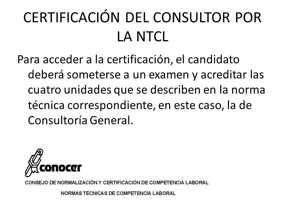 CERTIFICACIÓN DEL CONSULTOR POR LA NTCL Para acceder a la certificación, el candidato deberá someterse a un examen y acreditar las cuatro unidades que