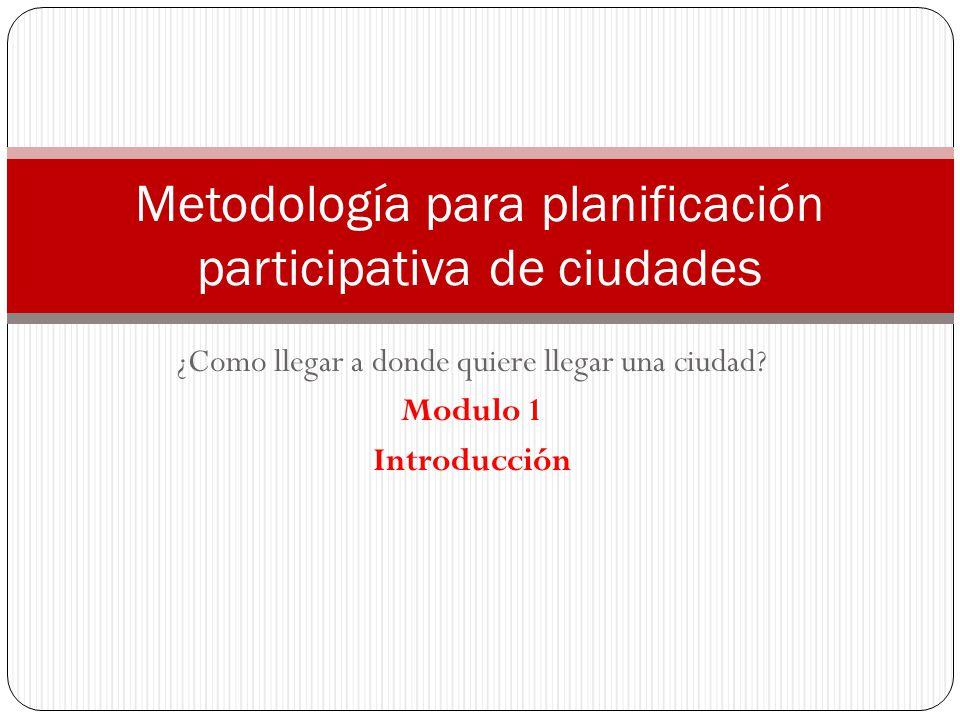 ¿Como llegar a donde quiere llegar una ciudad? Modulo 1 Introducción Metodología para planificación participativa de ciudades