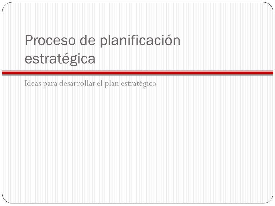 Proceso de planificación estratégica Ideas para desarrollar el plan estratégico