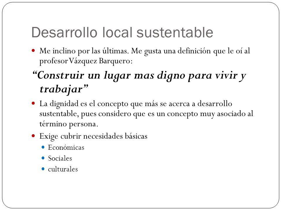 Desarrollo local sustentable Me inclino por las últimas. Me gusta una definición que le oí al profesor Vázquez Barquero: Construir un lugar mas digno