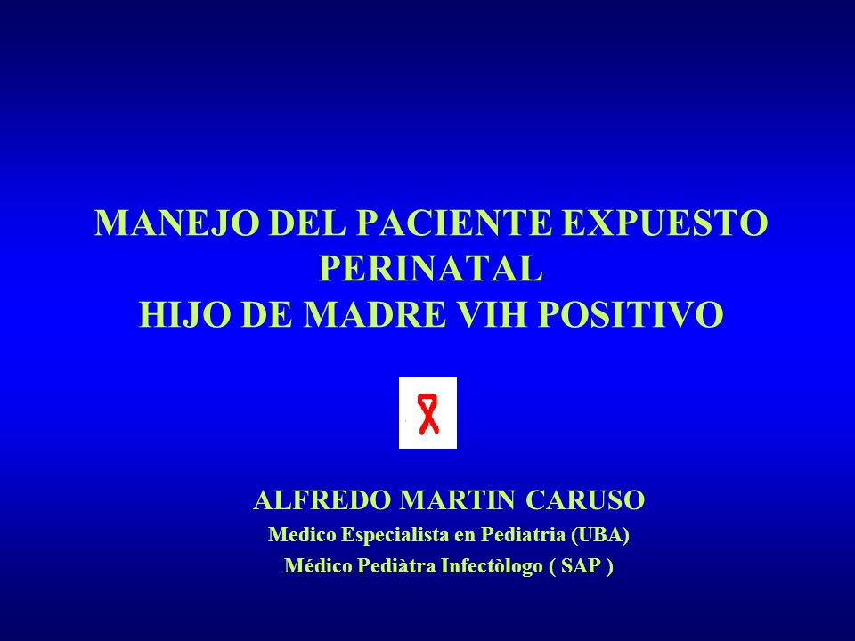 MANEJO DEL PACIENTE EXPUESTO PERINATAL HIJO DE MADRE VIH POSITIVO ALFREDO MARTIN CARUSO Medico Especialista en Pediatria (UBA) Médico Pediàtra Infectò