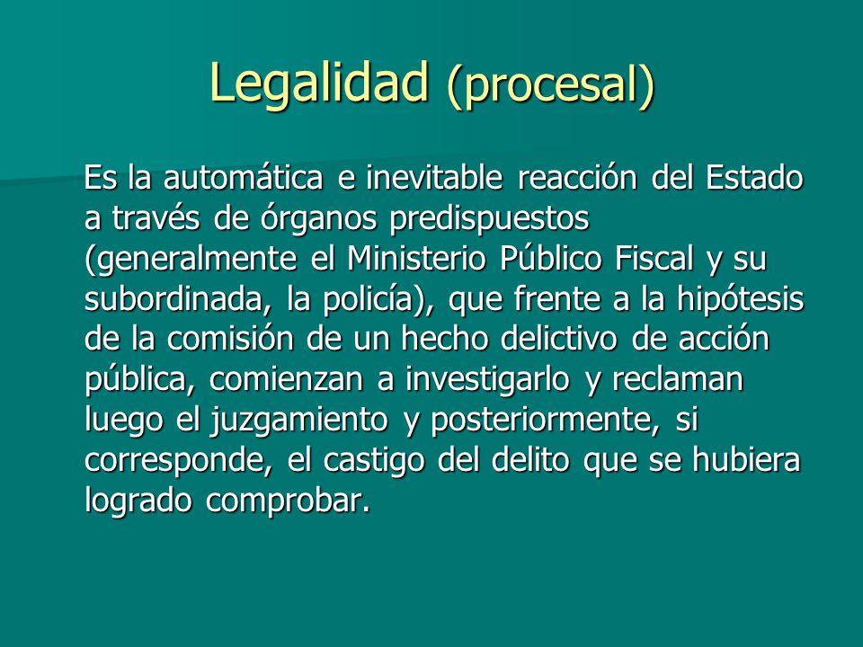 Legalidad (procesal) Es la automática e inevitable reacción del Estado a través de órganos predispuestos (generalmente el Ministerio Público Fiscal y