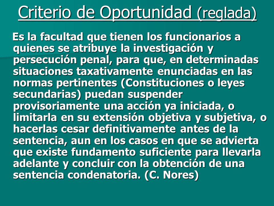 Criterio de Oportunidad (reglada) Es la facultad que tienen los funcionarios a quienes se atribuye la investigación y persecución penal, para que, en