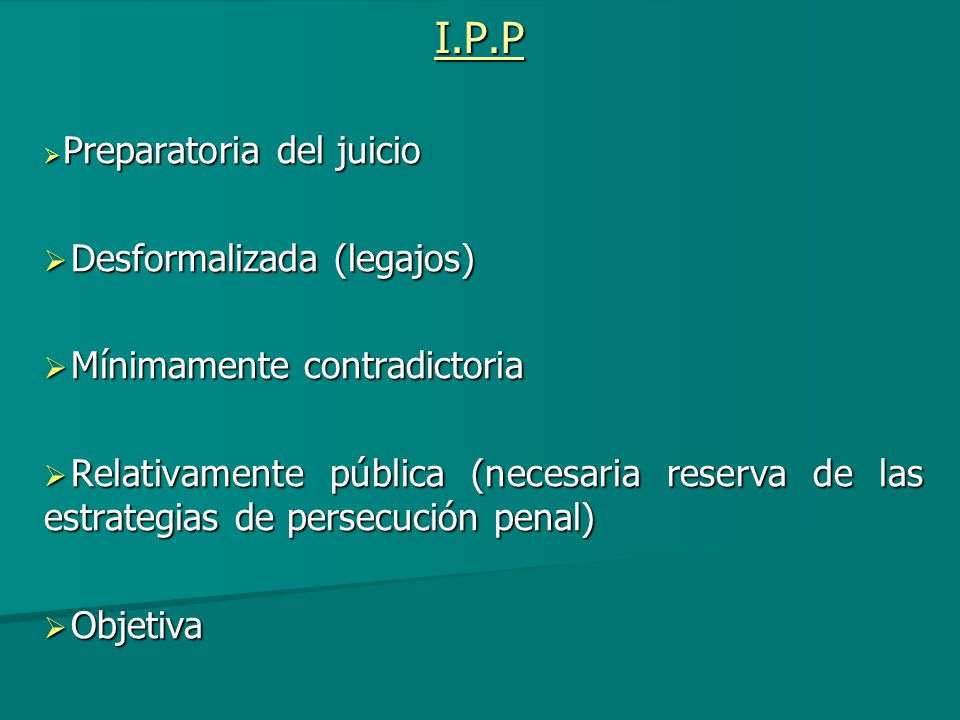 I.P.P Preparatoria del juicio Preparatoria del juicio Desformalizada (legajos) Desformalizada (legajos) Mínimamente contradictoria Mínimamente contrad
