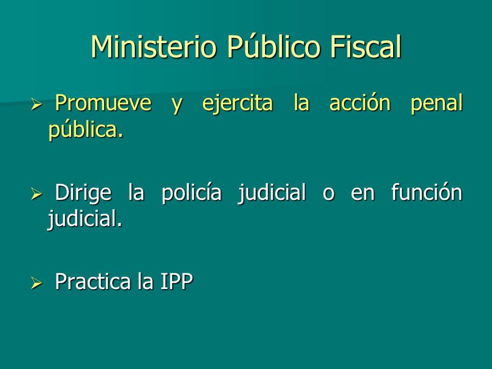 Ministerio Público Fiscal P Promueve y ejercita la acción penal pública. D Dirige la policía judicial o en función judicial. P Practica la IPP