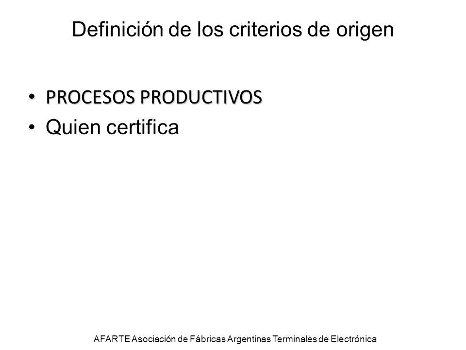 Definición de los criterios de origen PROCESOS PRODUCTIVOS PROCESOS PRODUCTIVOS Quien certifica AFARTE Asociación de Fábricas Argentinas Terminales de Electrónica