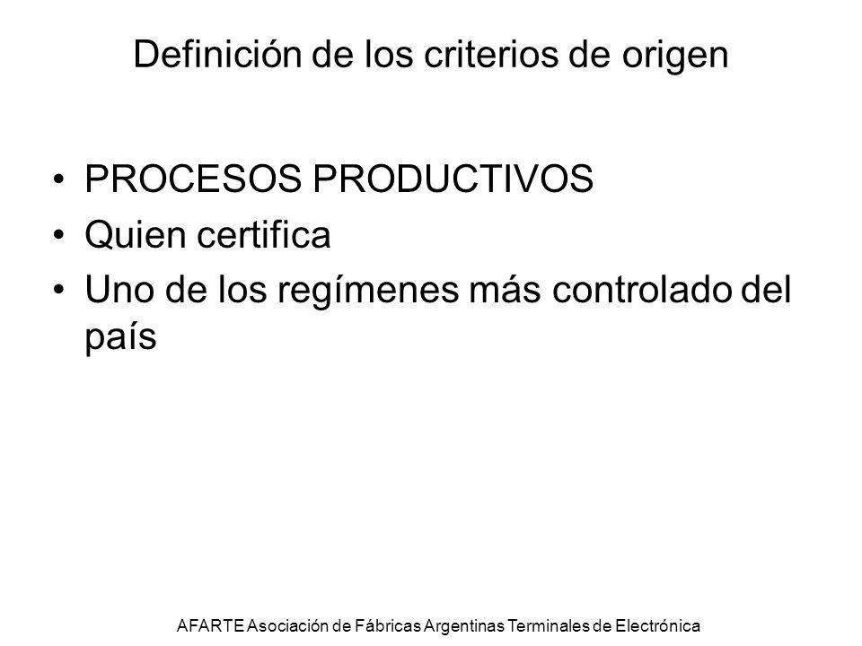 Definición de los criterios de origen PROCESOS PRODUCTIVOS Quien certifica Uno de los regímenes más controlado del país AFARTE Asociación de Fábricas Argentinas Terminales de Electrónica