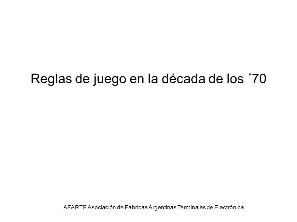 Reglas de juego en la década de los ´70 AFARTE Asociación de Fábricas Argentinas Terminales de Electrónica