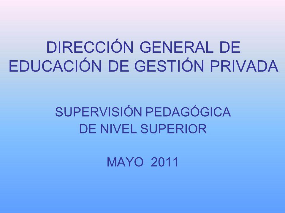 DIRECCIÓN GENERAL DE EDUCACIÓN DE GESTIÓN PRIVADA SUPERVISIÓN PEDAGÓGICA DE NIVEL SUPERIOR MAYO 2011