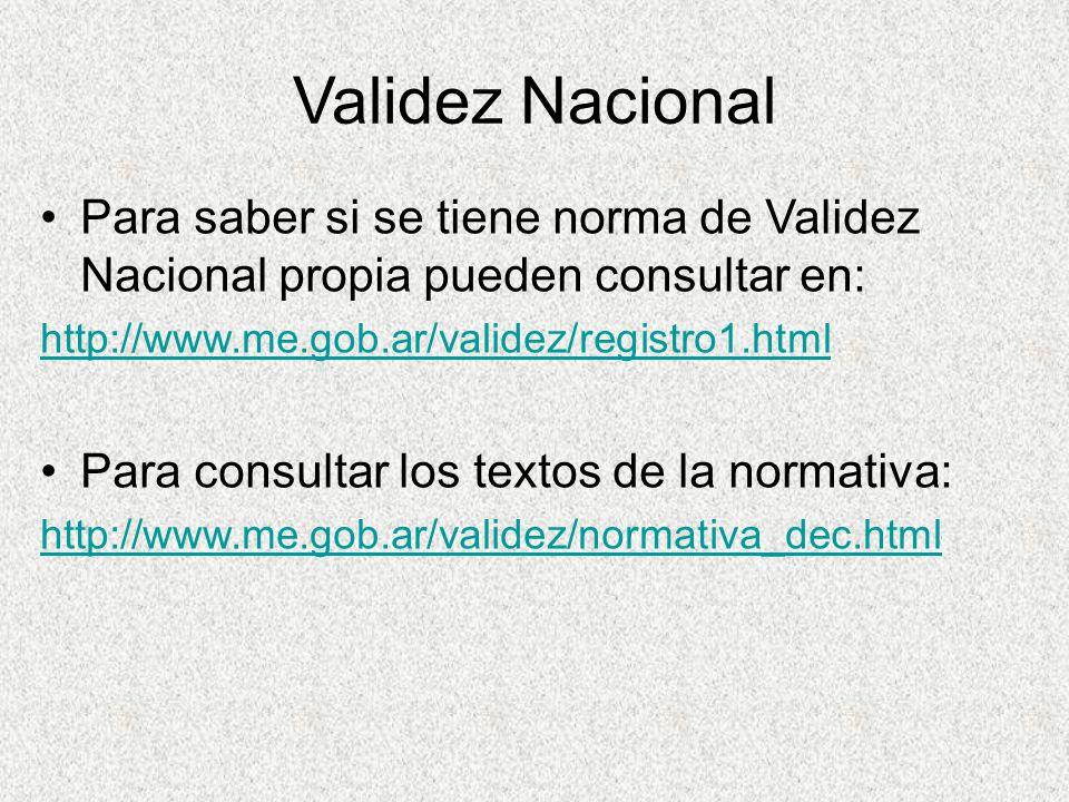 Validez Nacional Para saber si se tiene norma de Validez Nacional propia pueden consultar en: http://www.me.gob.ar/validez/registro1.html Para consult