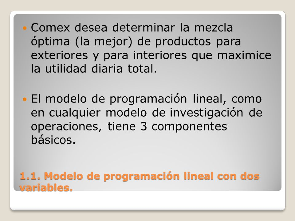 1.1. Modelo de programación lineal con dos variables. Comex desea determinar la mezcla óptima (la mejor) de productos para exteriores y para interiore