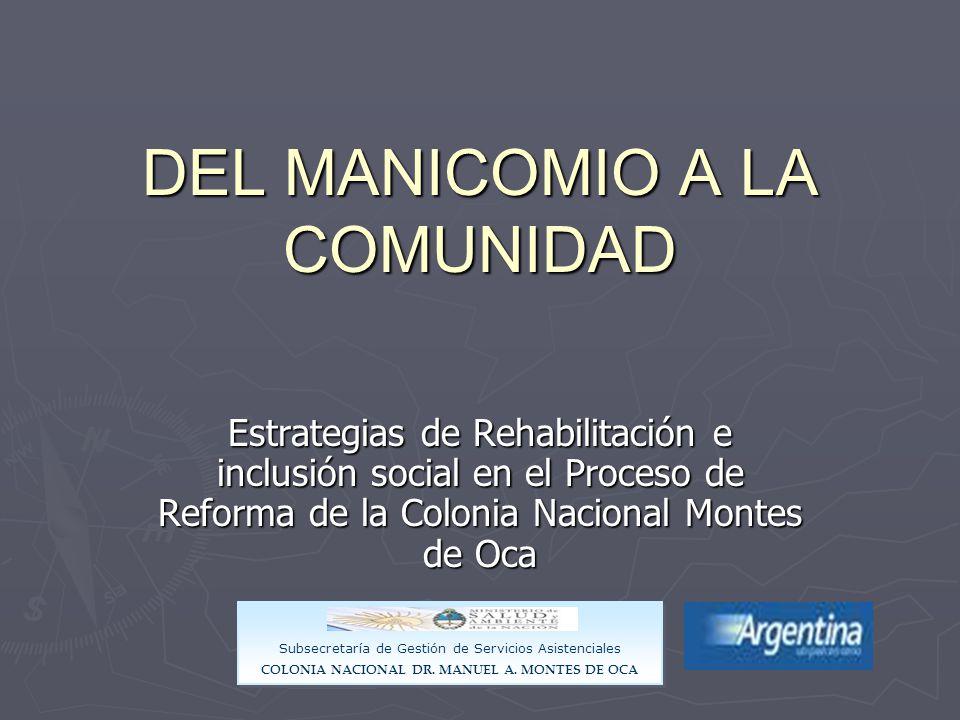 DEL MANICOMIO A LA COMUNIDAD Estrategias de Rehabilitación e inclusión social en el Proceso de Reforma de la Colonia Nacional Montes de Oca Subsecretaría de Gestión de Servicios Asistenciales COLONIA NACIONAL DR.
