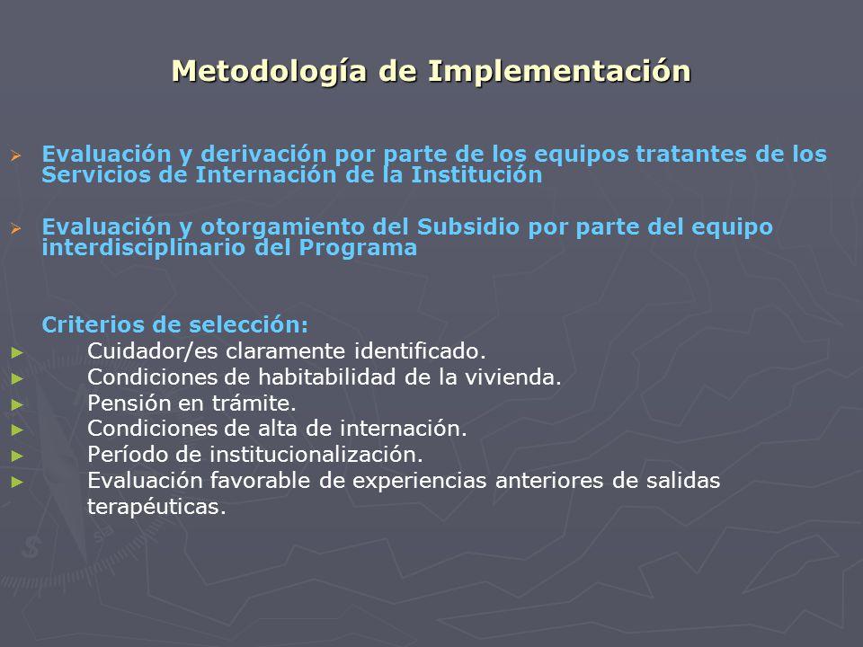 Metodología de Implementación Evaluación y derivación por parte de los equipos tratantes de los Servicios de Internación de la Institución Evaluación y otorgamiento del Subsidio por parte del equipo interdisciplinario del Programa Criterios de selección: Cuidador/es claramente identificado.