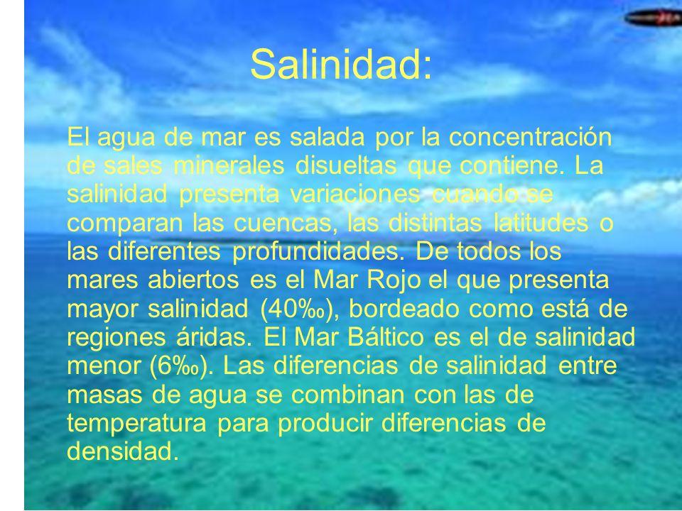 Salinidad: El agua de mar es salada por la concentración de sales minerales disueltas que contiene. La salinidad presenta variaciones cuando se compar