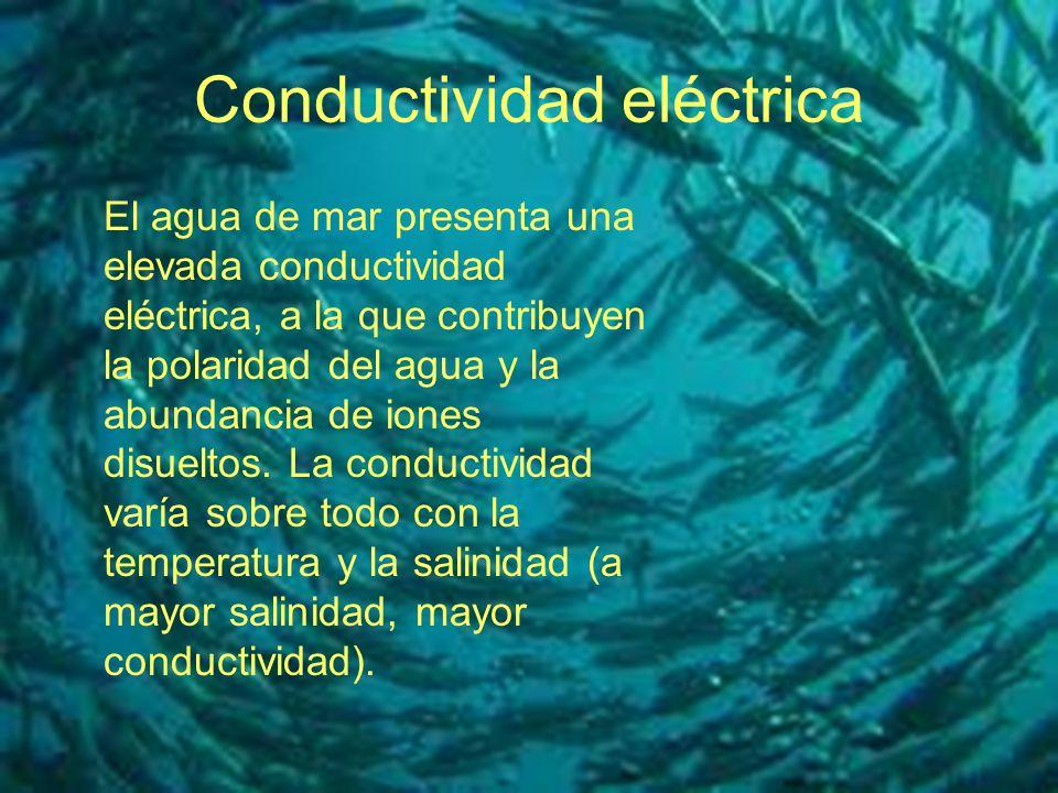 Conductividad eléctrica El agua de mar presenta una elevada conductividad eléctrica, a la que contribuyen la polaridad del agua y la abundancia de ion