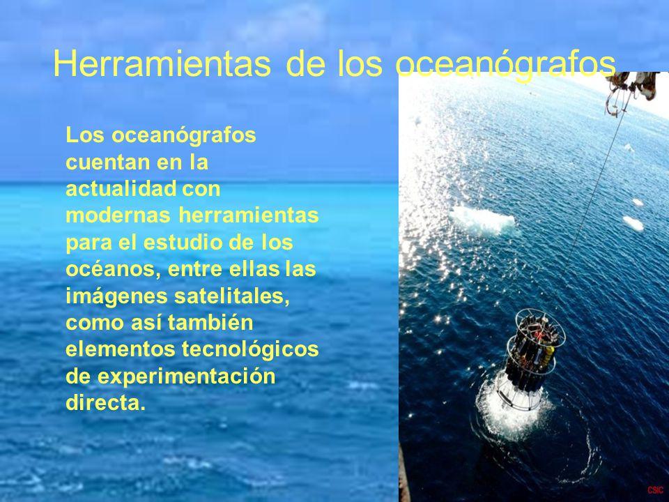 Herramientas de los oceanógrafos Los oceanógrafos cuentan en la actualidad con modernas herramientas para el estudio de los océanos, entre ellas las i