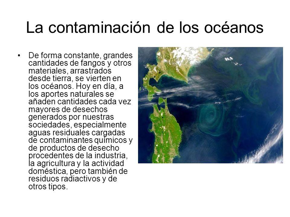 La contaminación de los océanos De forma constante, grandes cantidades de fangos y otros materiales, arrastrados desde tierra, se vierten en los océan