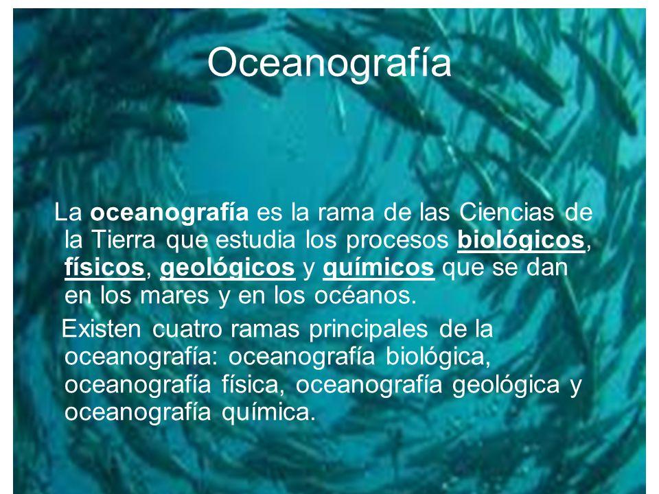 Oceanografía Física Estudia los procesos físicos que ocurren en el mar, tales como las propiedades del agua de mar, las corrientes marinas, las mareas y el oleaje.