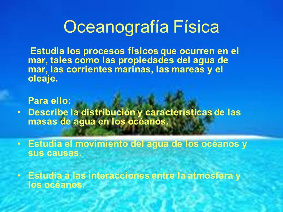 Oceanografía Física Estudia los procesos físicos que ocurren en el mar, tales como las propiedades del agua de mar, las corrientes marinas, las mareas