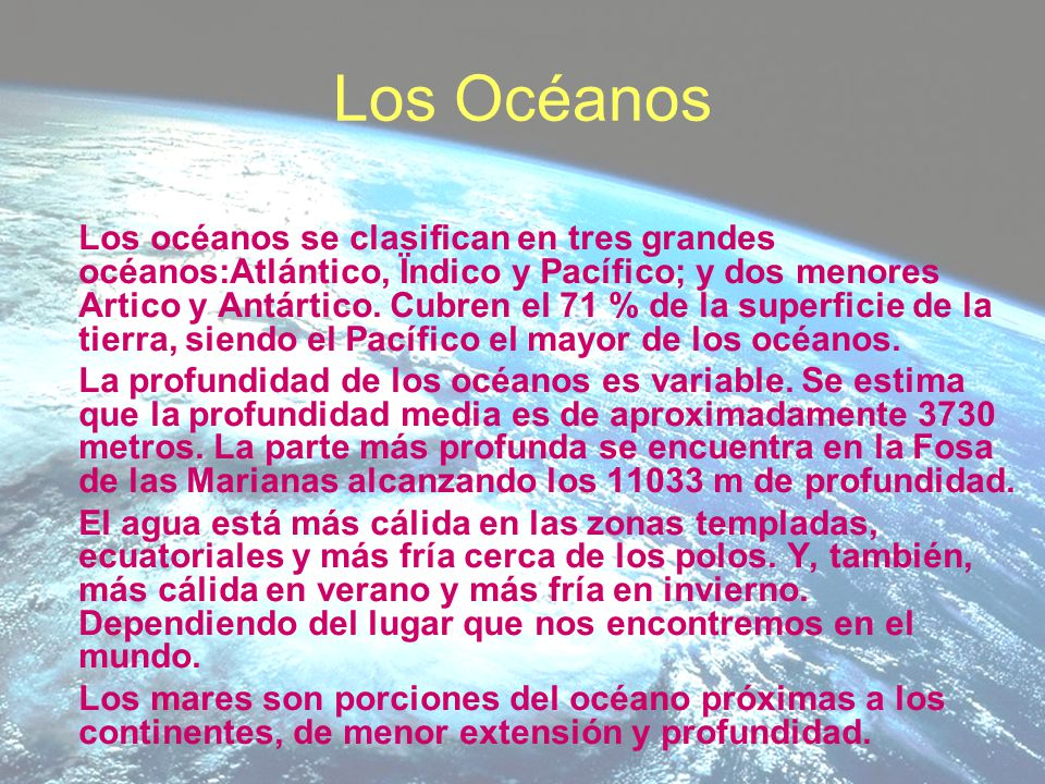 Los Océanos Los océanos se clasifican en tres grandes océanos:Atlántico, Ïndico y Pacífico; y dos menores Artico y Antártico. Cubren el 71 % de la sup