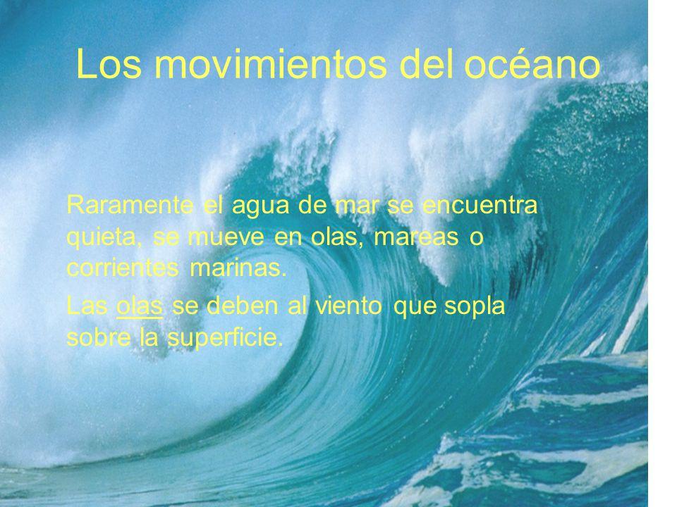 Los movimientos del océano Raramente el agua de mar se encuentra quieta, se mueve en olas, mareas o corrientes marinas. Las olas se deben al viento qu