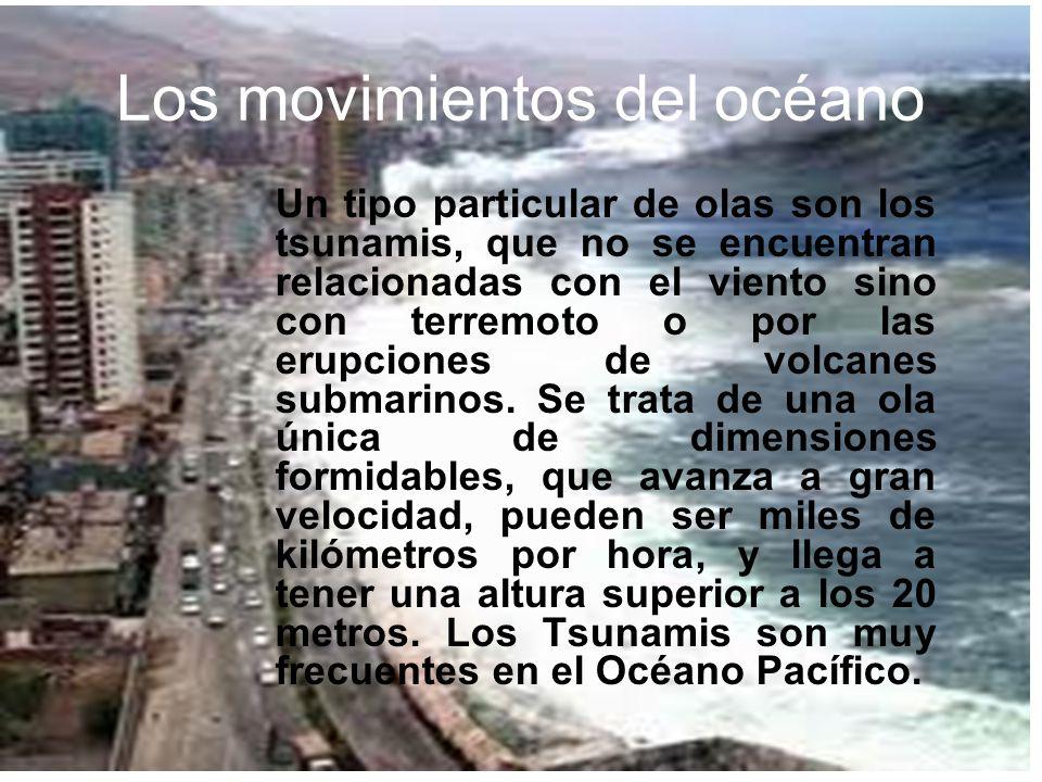 Los movimientos del océano Un tipo particular de olas son los tsunamis, que no se encuentran relacionadas con el viento sino con terremoto o por las e