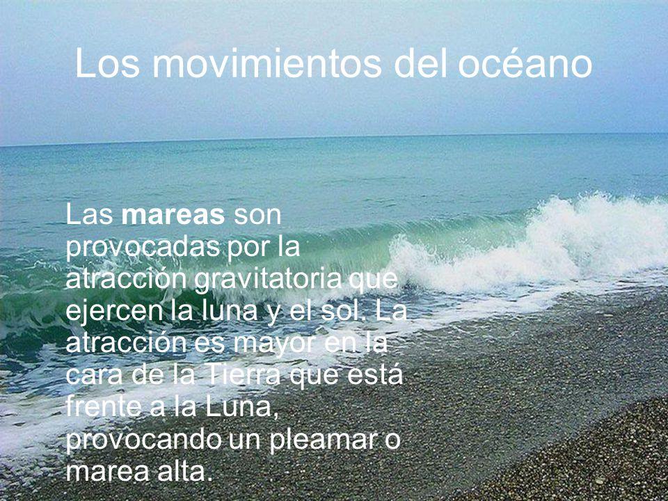 Los movimientos del océano Las mareas son provocadas por la atracción gravitatoria que ejercen la luna y el sol. La atracción es mayor en la cara de l
