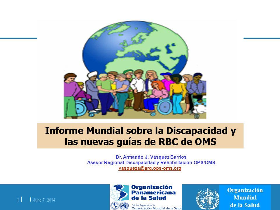 | June 7, 2014 1 | Organización Mundial de la Salud Informe Mundial sobre la Discapacidad y las nuevas guías de RBC de OMS Dr. Armando J. Vásquez Barr