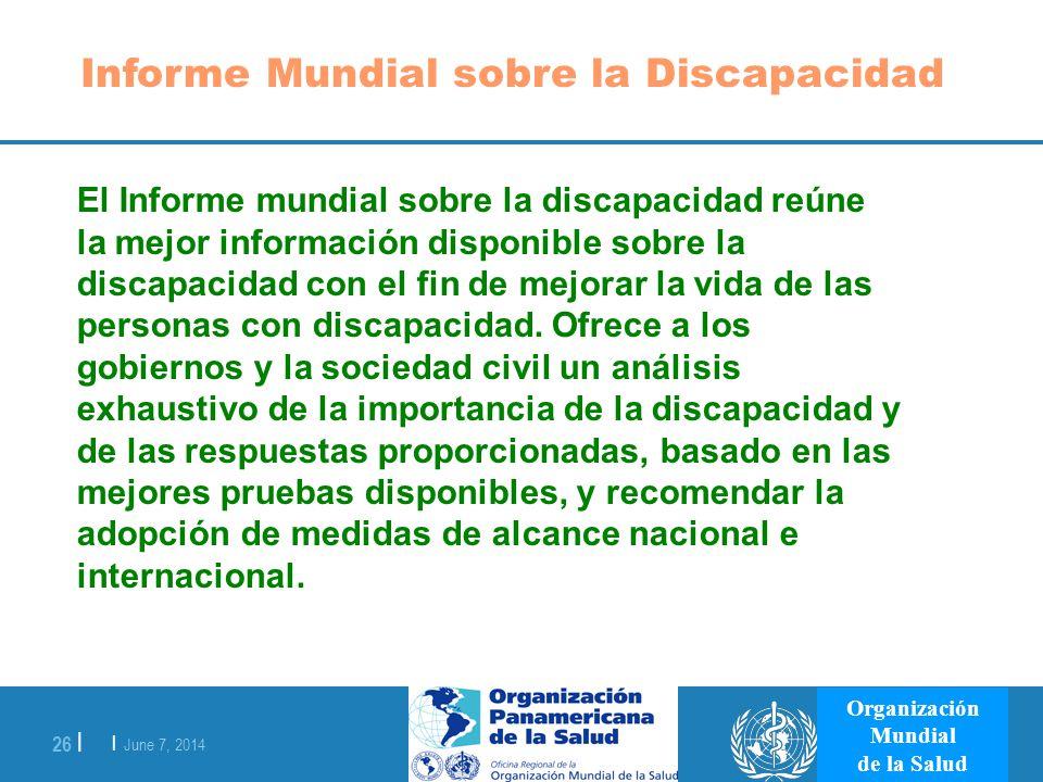 | June 7, 2014 26 | Organización Mundial de la Salud Informe Mundial sobre la Discapacidad El Informe mundial sobre la discapacidad reúne la mejor inf