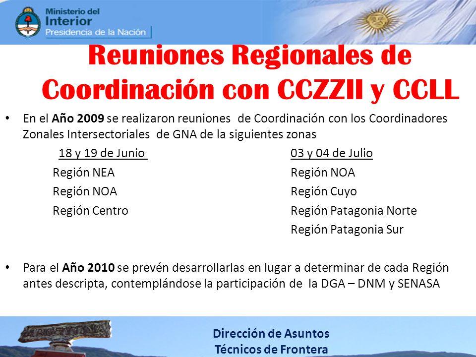 En el Año 2009 se realizaron reuniones de Coordinación con los Coordinadores Zonales Intersectoriales de GNA de la siguientes zonas 18 y 19 de Junio 03 y 04 de Julio Región NEARegión NOA Región NOARegión Cuyo Región CentroRegión Patagonia Norte Región Patagonia Sur Para el Año 2010 se prevén desarrollarlas en lugar a determinar de cada Región antes descripta, contemplándose la participación de la DGA – DNM y SENASA Dirección de Asuntos Técnicos de Frontera Reuniones Regionales de Coordinación con CCZZII y CCLL