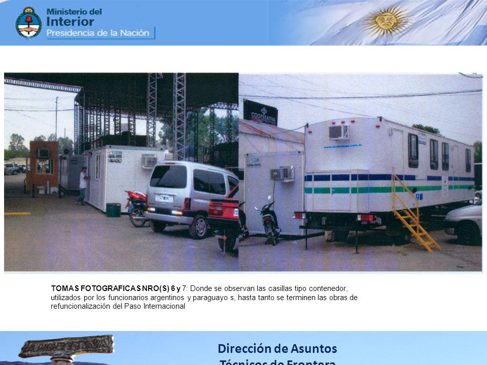 Dirección de Asuntos Técnicos de Frontera TOMAS FOTOGRAFICAS NRO(S) 6 y 7: Donde se observan las casillas tipo contenedor, utilizados por los funcionarios argentinos y paraguayo s, hasta tanto se terminen las obras de refuncionalización del Paso lnternacional