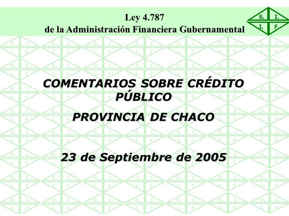 S.I. I. F. COMENTARIOS SOBRE CRÉDITO PÚBLICO PROVINCIA DE CHACO 23 de Septiembre de 2005 Ley 4.787 de la Administración Financiera Gubernamental