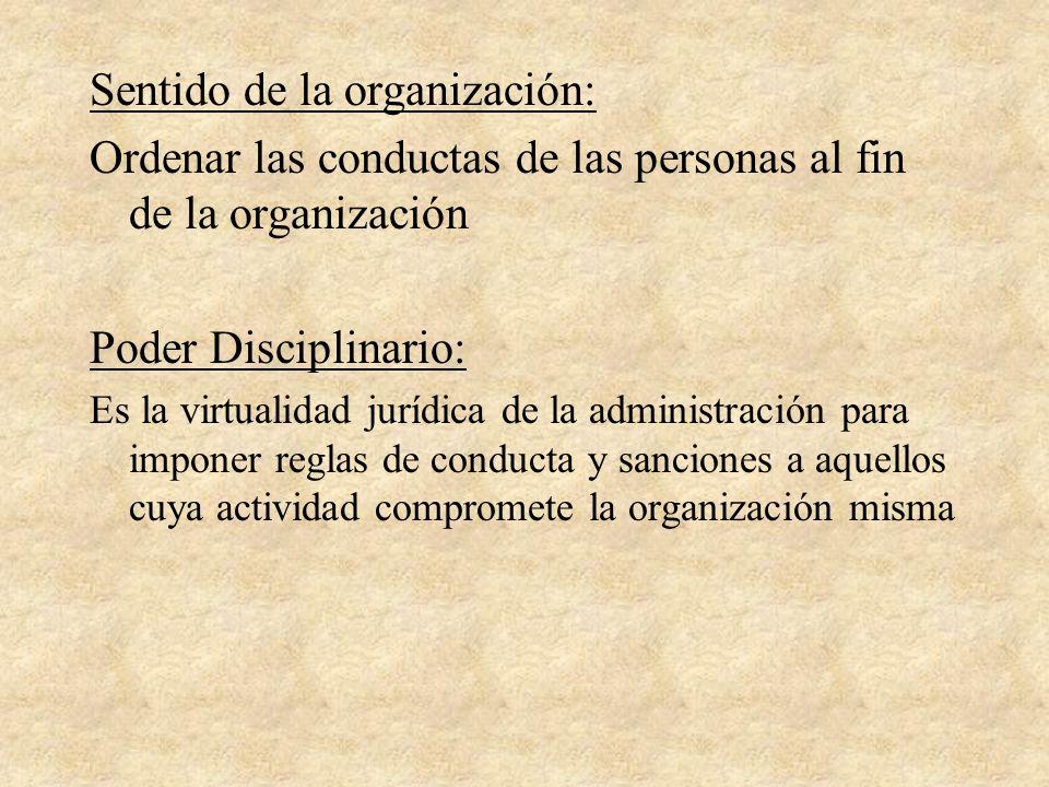 Sentido de la organización: Ordenar las conductas de las personas al fin de la organización Poder Disciplinario: Es la virtualidad jurídica de la admi