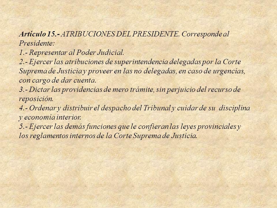 Artículo 15.- ATRIBUCIONES DEL PRESIDENTE. Corresponde al Presidente: 1.- Representar al Poder Judicial. 2.- Ejercer las atribuciones de superintenden