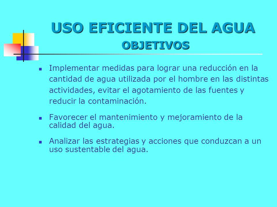 USO EFICIENTE DEL AGUA OBJETIVOS Implementar medidas para lograr una reducción en la cantidad de agua utilizada por el hombre en las distintas activid