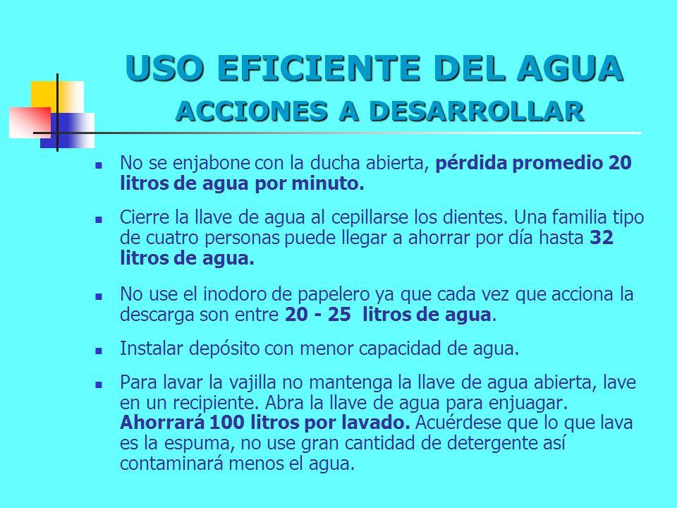 USO EFICIENTE DEL AGUA ACCIONES A DESARROLLAR No se enjabone con la ducha abierta, pérdida promedio 20 litros de agua por minuto. Cierre la llave de a